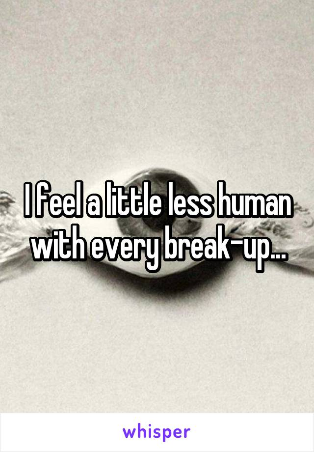 I feel a little less human with every break-up...