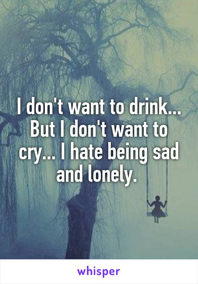 I don't want to drink... But I don't want to cry... I hate being sad and lonely.
