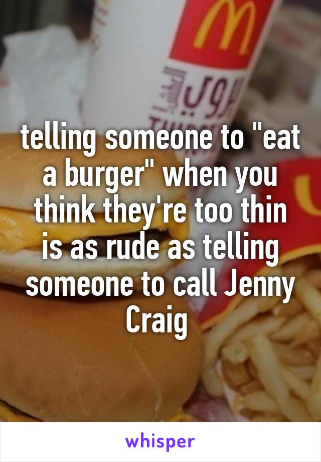 "telling someone to ""eat a burger"" when you think they're too thin is as rude as telling someone to call Jenny Craig"