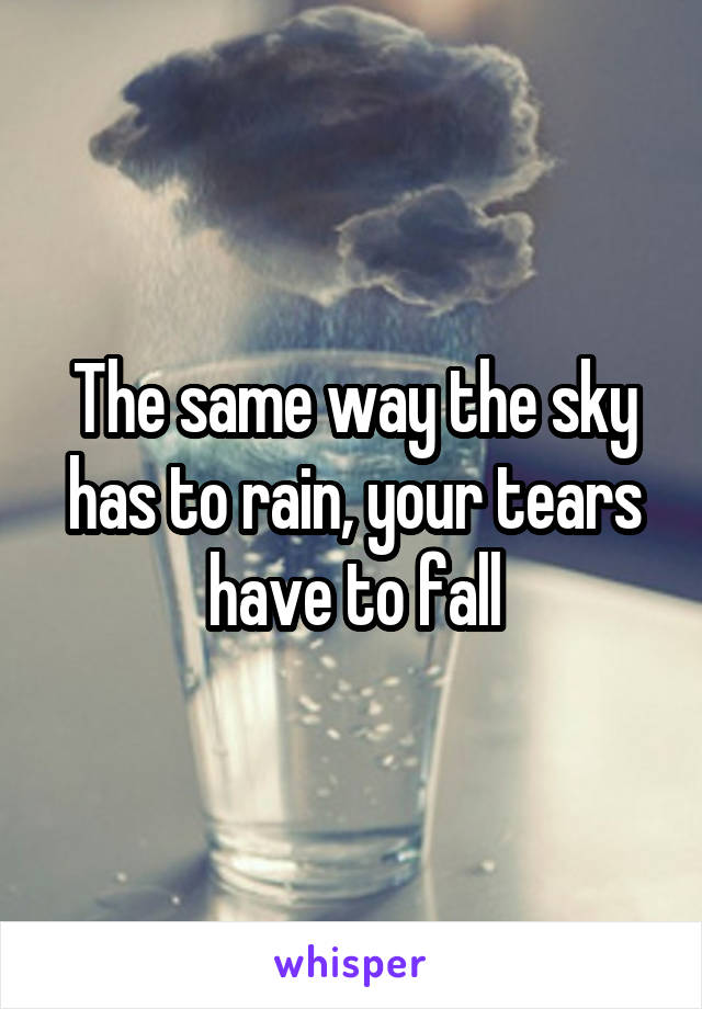 The same way the sky has to rain, your tears have to fall