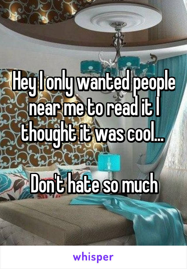Hey I only wanted people near me to read it I thought it was cool...   Don't hate so much