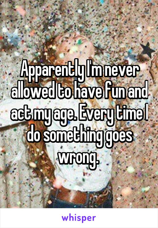 Apparently I'm never allowed to have fun and act my age. Every time I do something goes wrong.
