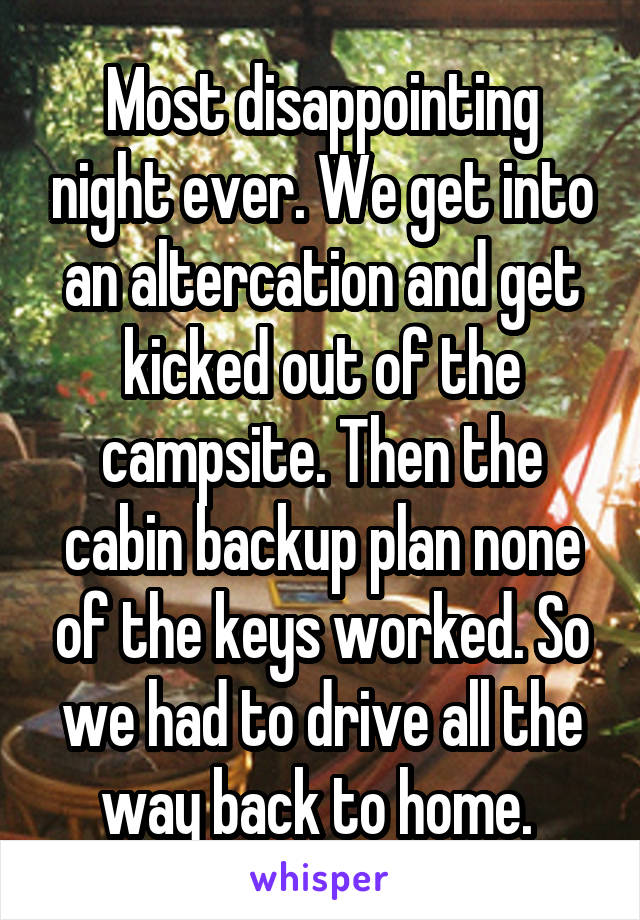 Most disappointing night ever. We get into an altercation and get kicked out of the campsite. Then the cabin backup plan none of the keys worked. So we had to drive all the way back to home.
