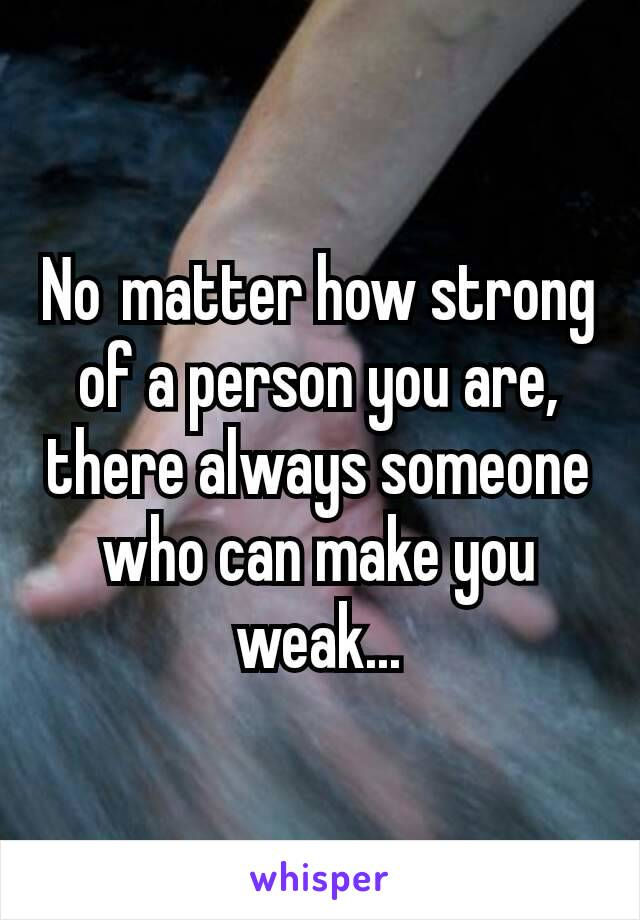 Nomatter how strong of a person you are, there always someone who can make you weak...