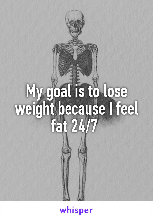 My goal is to lose weight because I feel fat 24/7