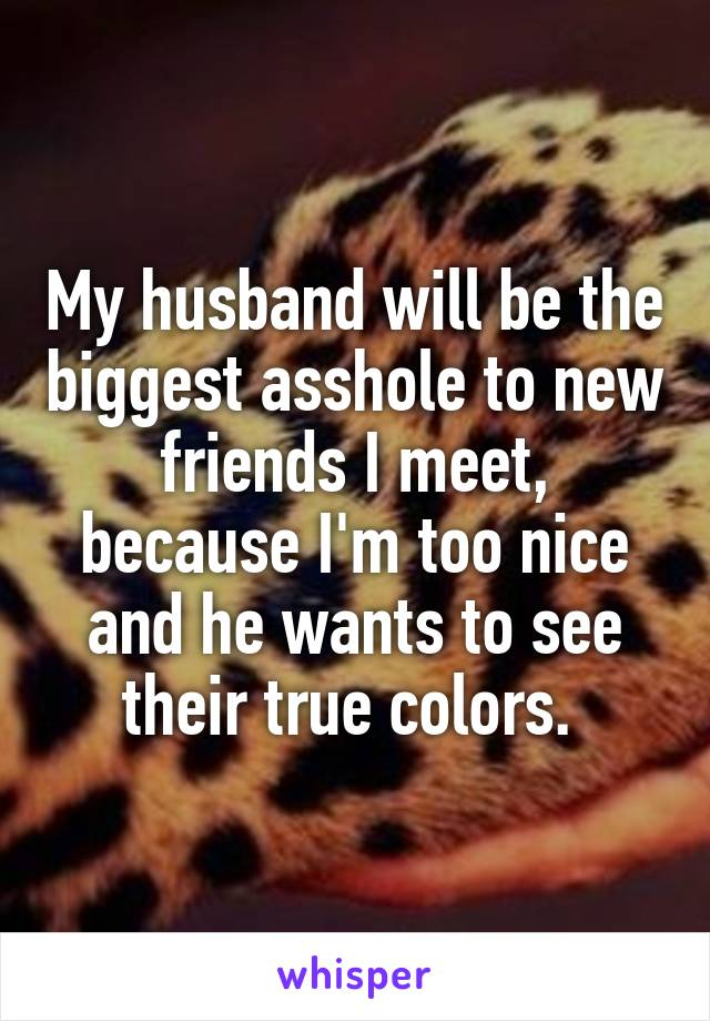My husband will be the biggest asshole to new friends I meet, because I'm too nice and he wants to see their true colors.