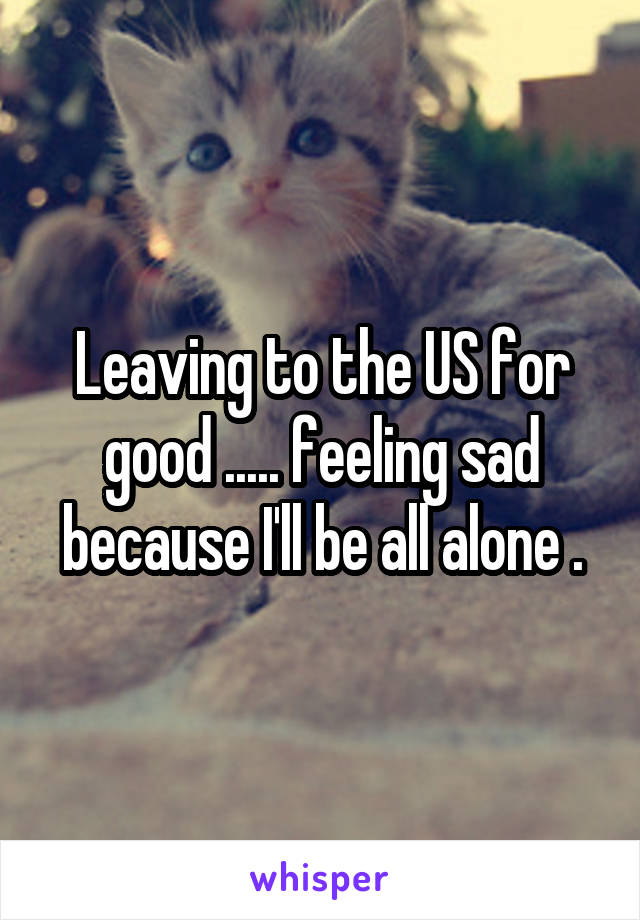 Leaving to the US for good ..... feeling sad because I'll be all alone .