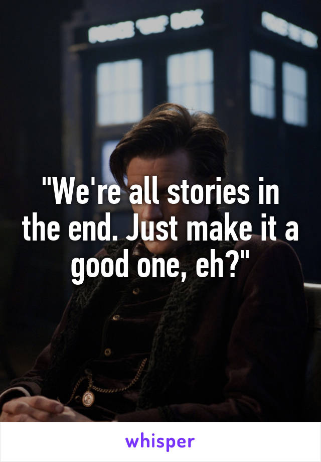 """We're all stories in the end. Just make it a good one, eh?"""