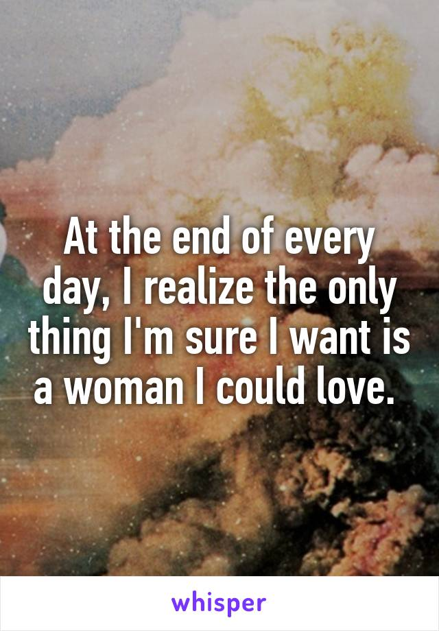 At the end of every day, I realize the only thing I'm sure I want is a woman I could love.