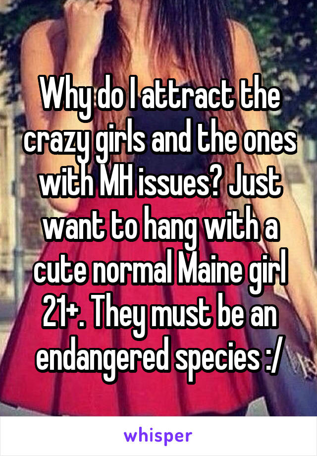 Why do I attract the crazy girls and the ones with MH issues? Just want to hang with a cute normal Maine girl 21+. They must be an endangered species :/