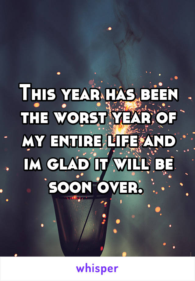 This year has been the worst year of my entire life and im glad it will be soon over.