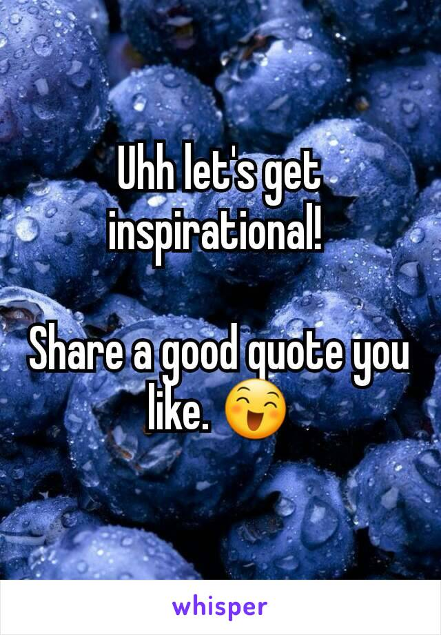 Uhh let's get inspirational!   Share a good quote you like. 😄