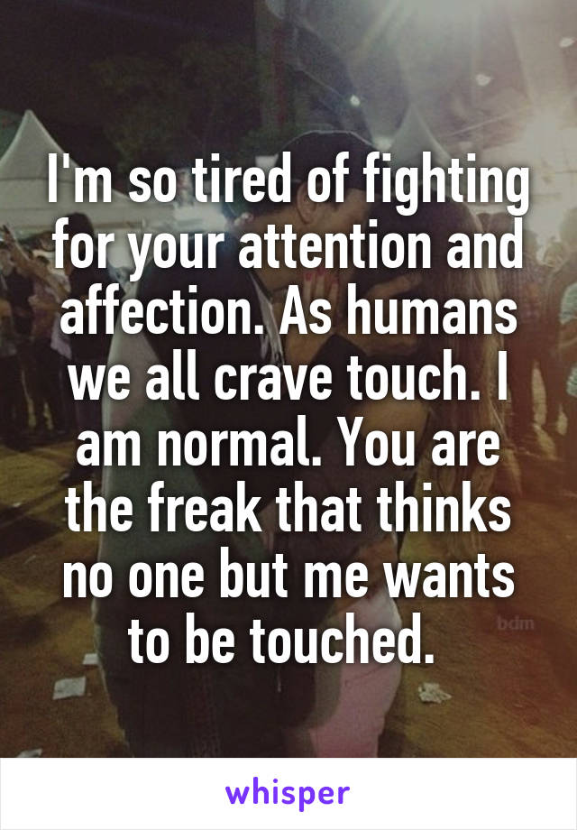 I'm so tired of fighting for your attention and affection. As humans we all crave touch. I am normal. You are the freak that thinks no one but me wants to be touched.