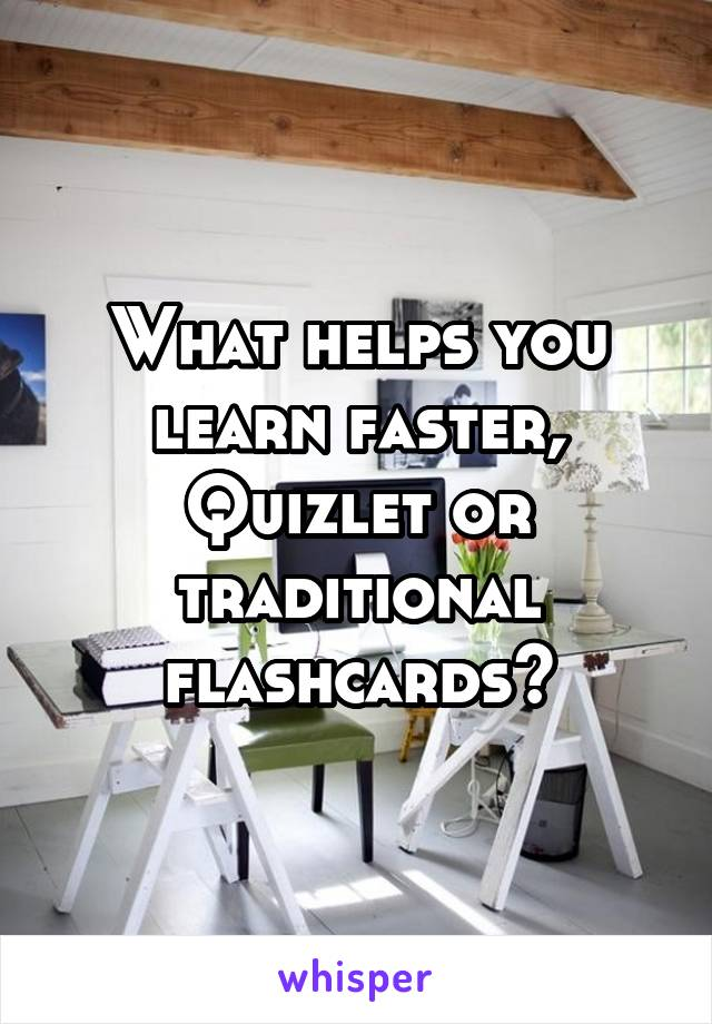 What helps you learn faster, Quizlet or traditional flashcards?