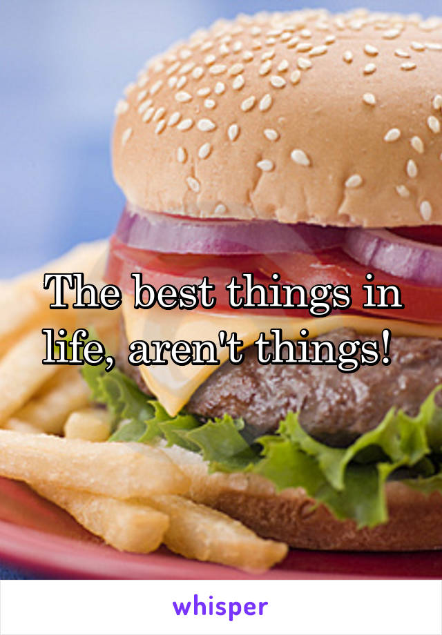 The best things in life, aren't things!