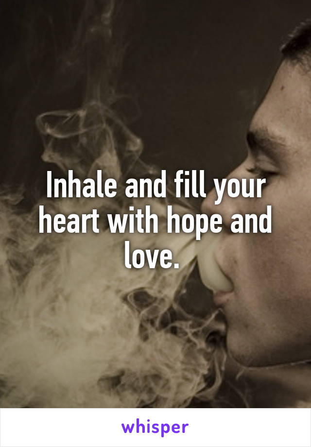Inhale and fill your heart with hope and love.