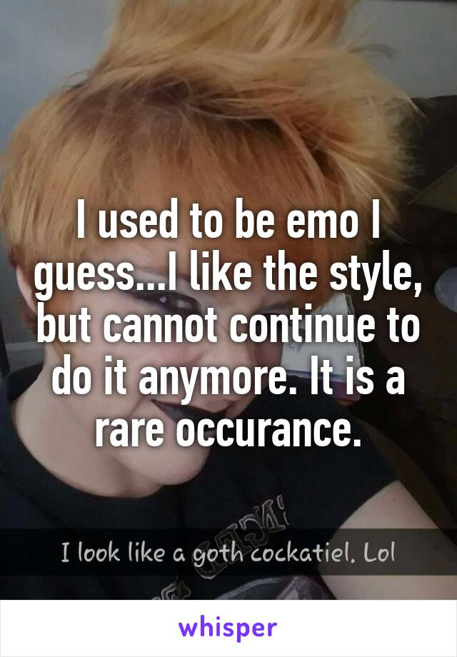 I used to be emo I guess...I like the style, but cannot continue to do it anymore. It is a rare occurance.