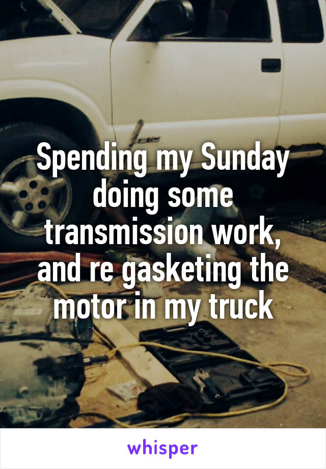 Spending my Sunday doing some transmission work, and re gasketing the motor in my truck