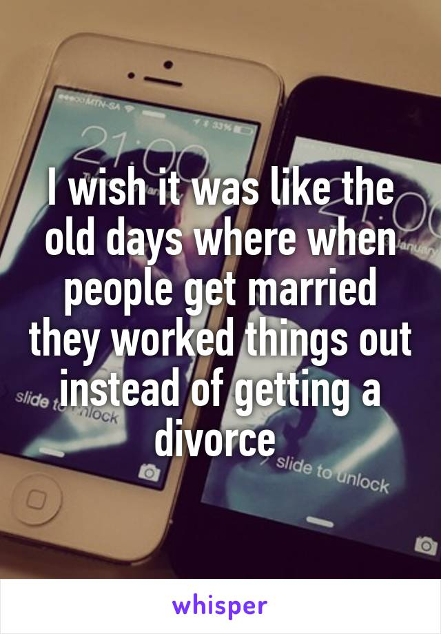 I wish it was like the old days where when people get married they worked things out instead of getting a divorce