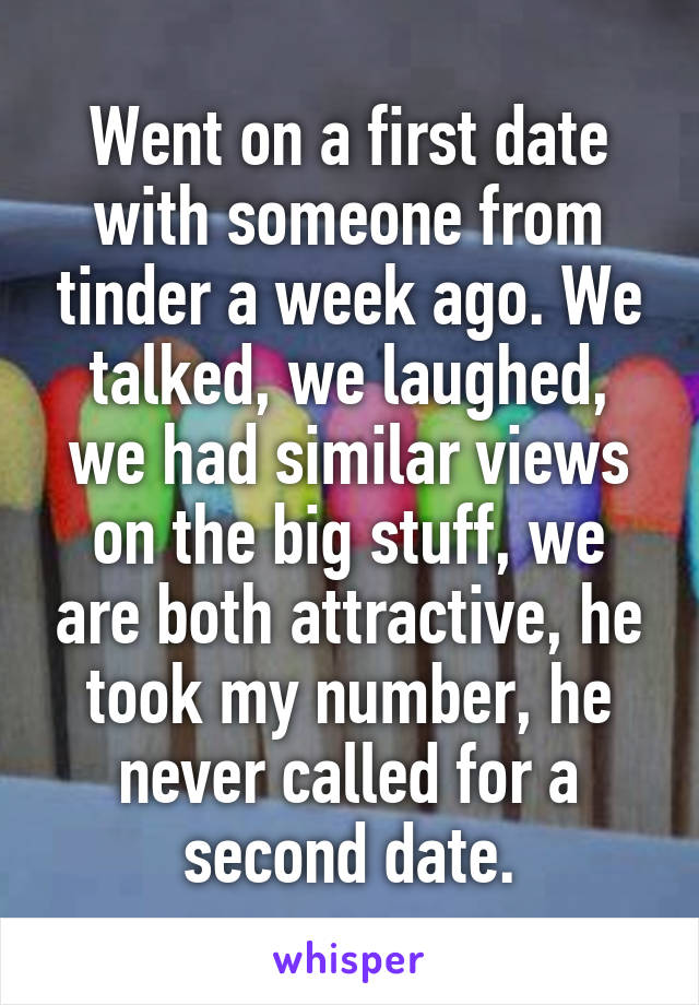 Went on a first date with someone from tinder a week ago. We talked, we laughed, we had similar views on the big stuff, we are both attractive, he took my number, he never called for a second date.