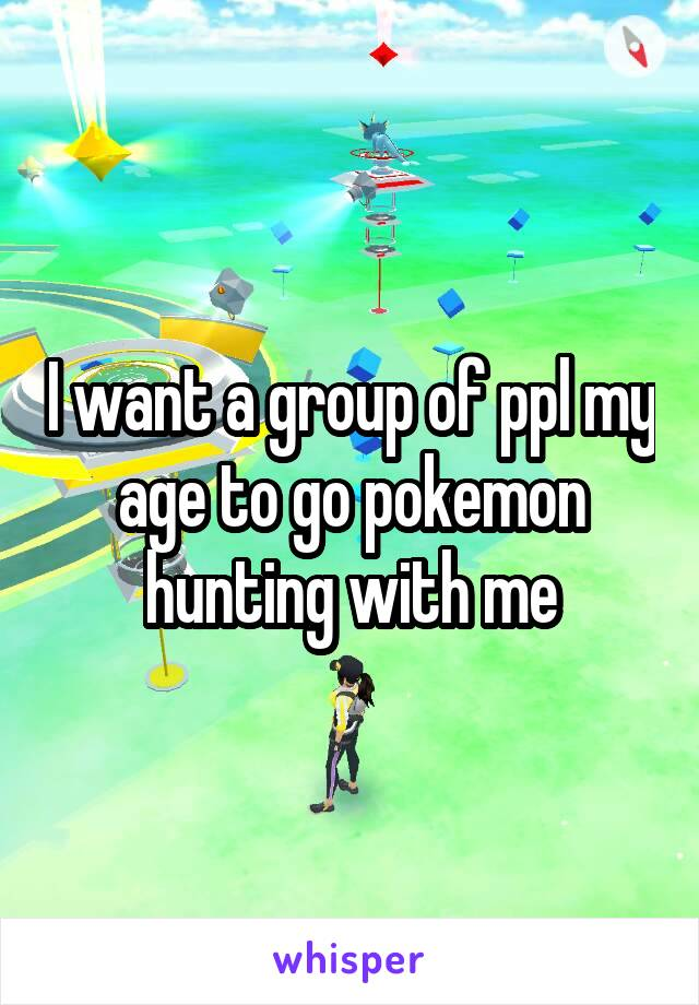 I want a group of ppl my age to go pokemon hunting with me