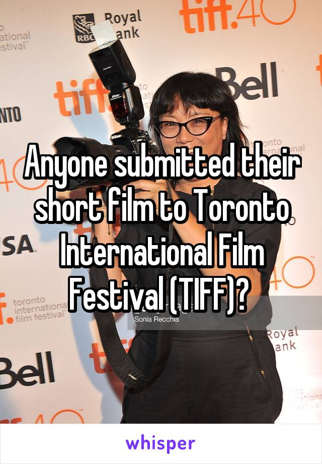 Anyone submitted their short film to Toronto International Film Festival (TIFF)?