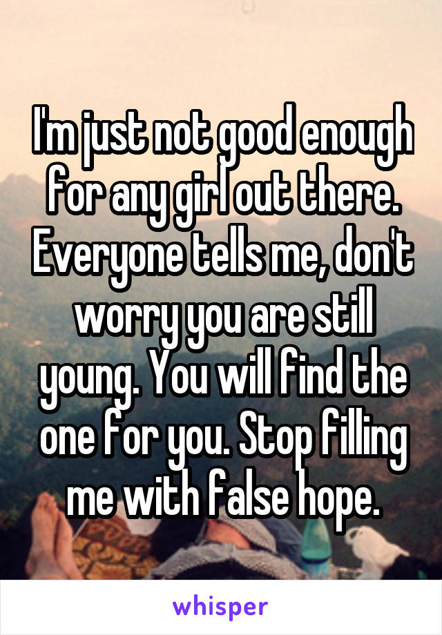 I'm just not good enough for any girl out there. Everyone tells me, don't worry you are still young. You will find the one for you. Stop filling me with false hope.