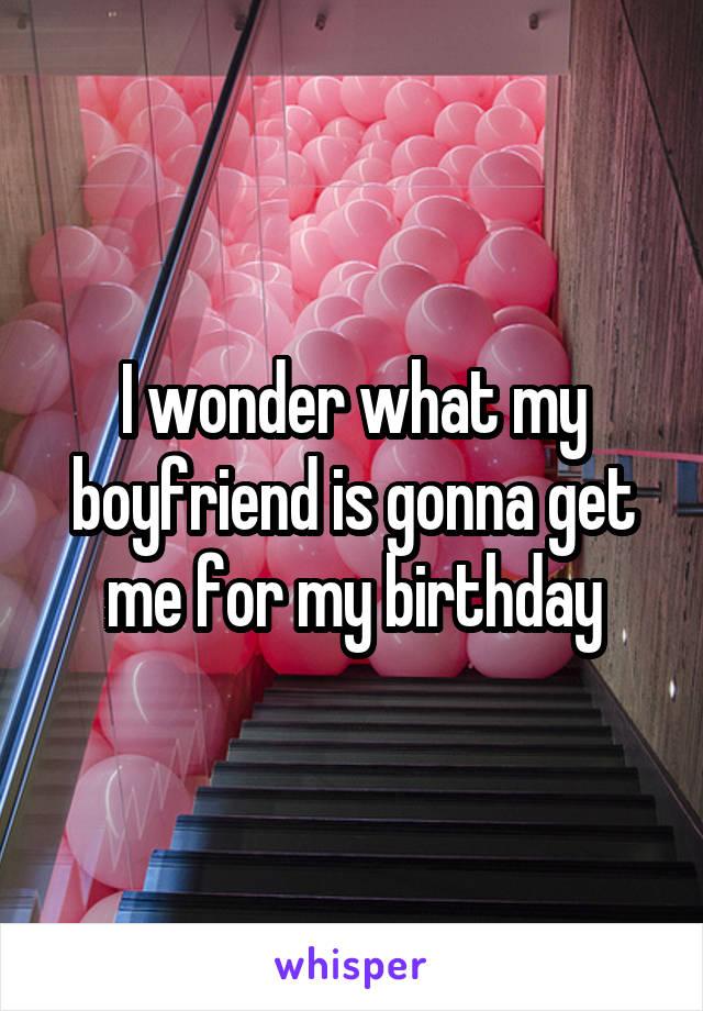 I wonder what my boyfriend is gonna get me for my birthday