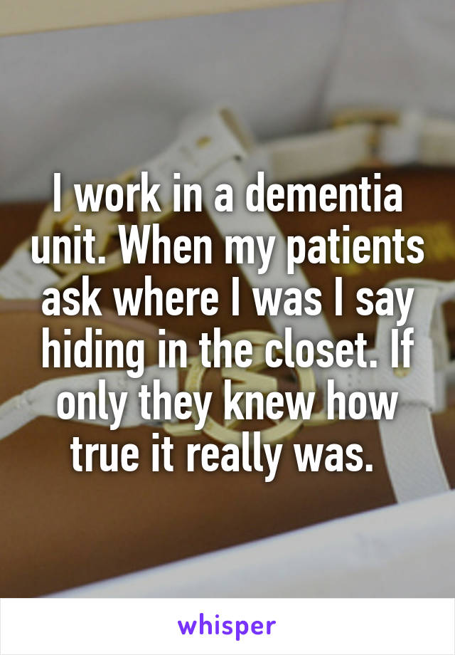 I work in a dementia unit. When my patients ask where I was I say hiding in the closet. If only they knew how true it really was.