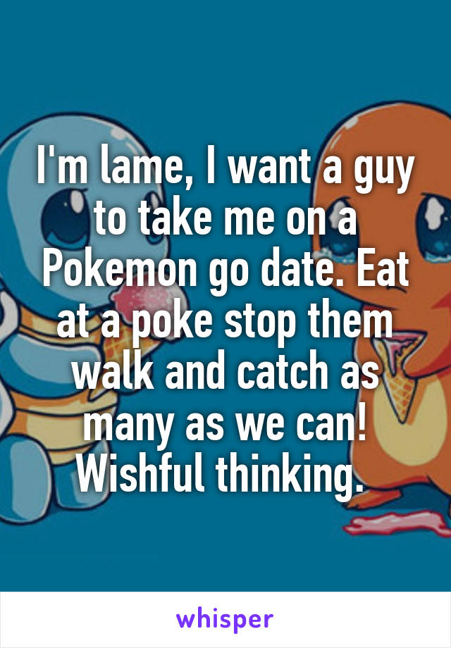 I'm lame, I want a guy to take me on a Pokemon go date. Eat at a poke stop them walk and catch as many as we can! Wishful thinking.