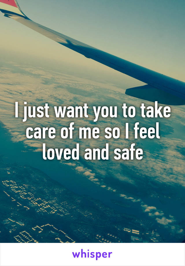 I just want you to take care of me so I feel loved and safe