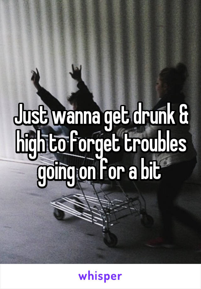 Just wanna get drunk & high to forget troubles going on for a bit