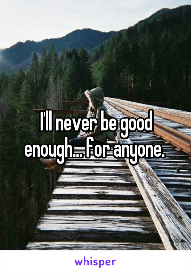 I'll never be good enough... for anyone.