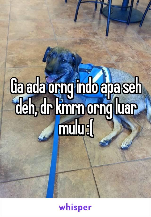Ga ada orng indo apa seh deh, dr kmrn orng luar mulu :(
