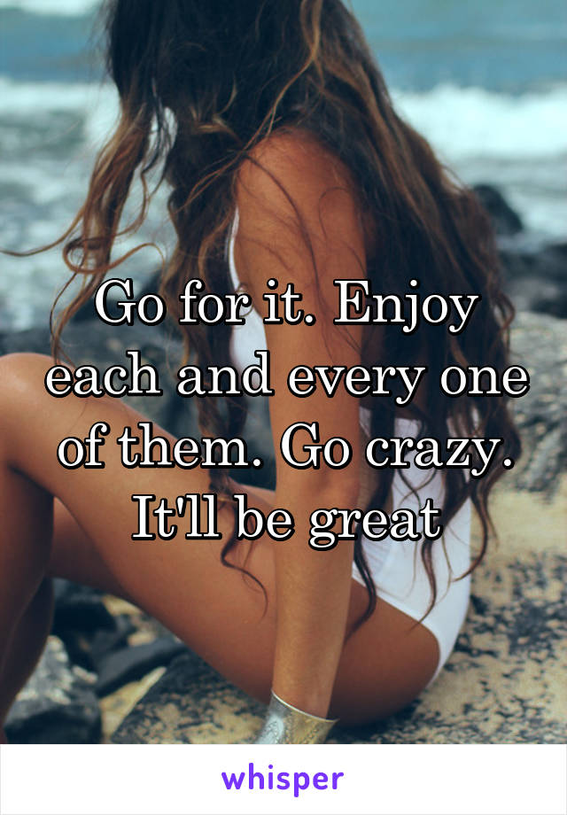 Go for it. Enjoy each and every one of them. Go crazy. It'll be great