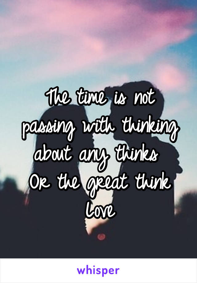 The time is not passing with thinking about any thinks  Or the great think Love