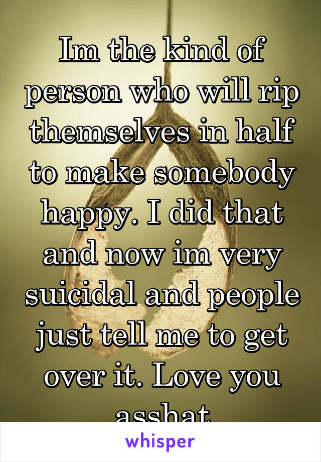 Im the kind of person who will rip themselves in half to make somebody happy. I did that and now im very suicidal and people just tell me to get over it. Love you asshat