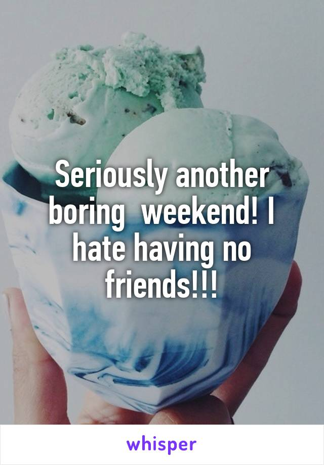 Seriously another boring  weekend! I hate having no friends!!!