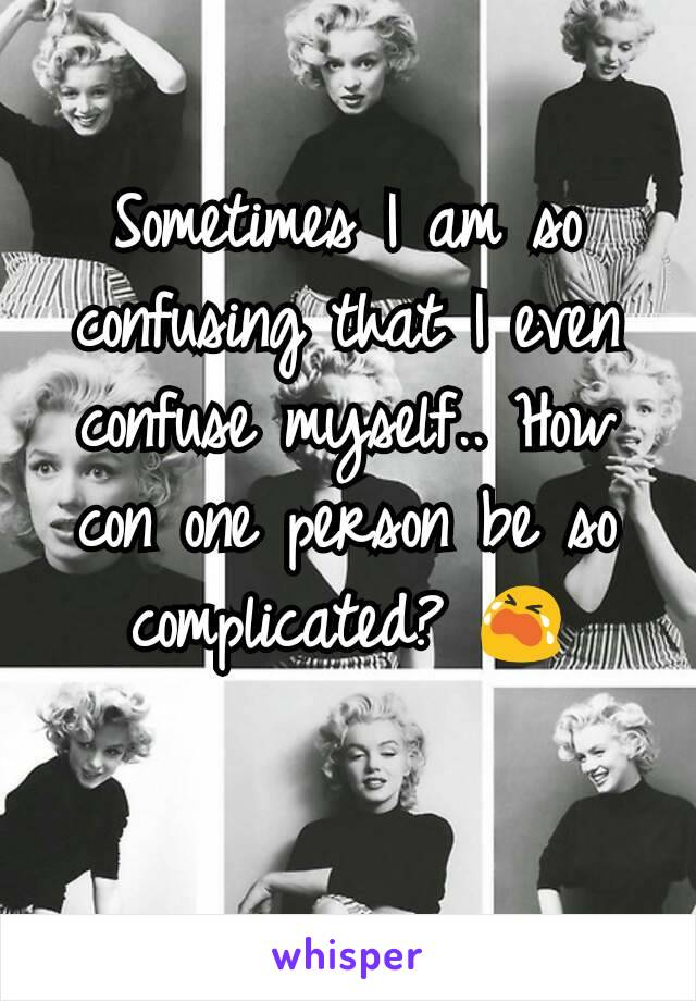 Sometimes I am so confusing that I even confuse myself.. How con one person be so complicated? 😭
