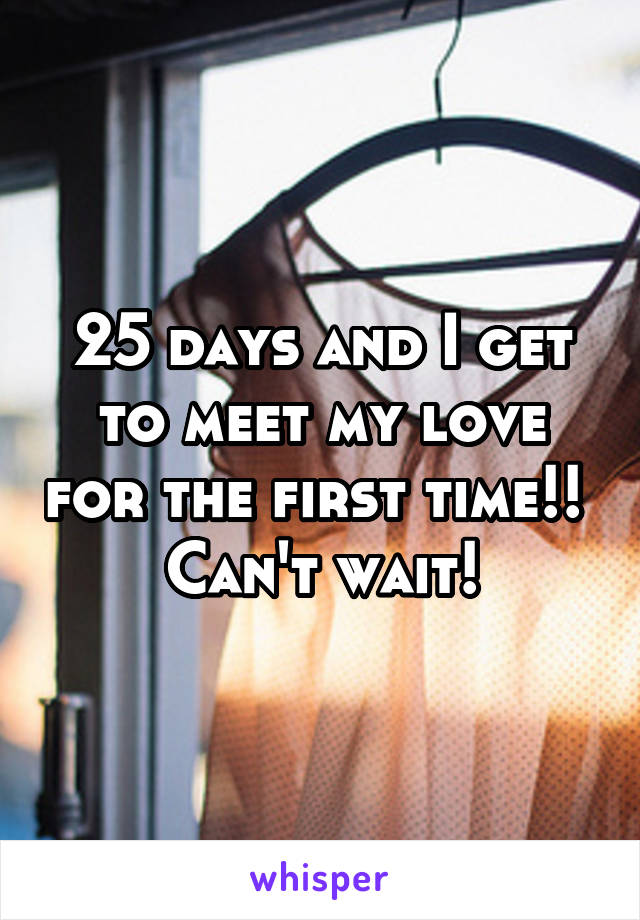 25 days and I get to meet my love for the first time!!  Can't wait!
