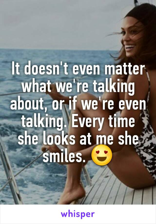 It doesn't even matter what we're talking about, or if we're even talking. Every time she looks at me she smiles. 😍