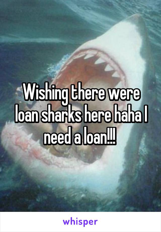 Wishing there were loan sharks here haha I need a loan!!!