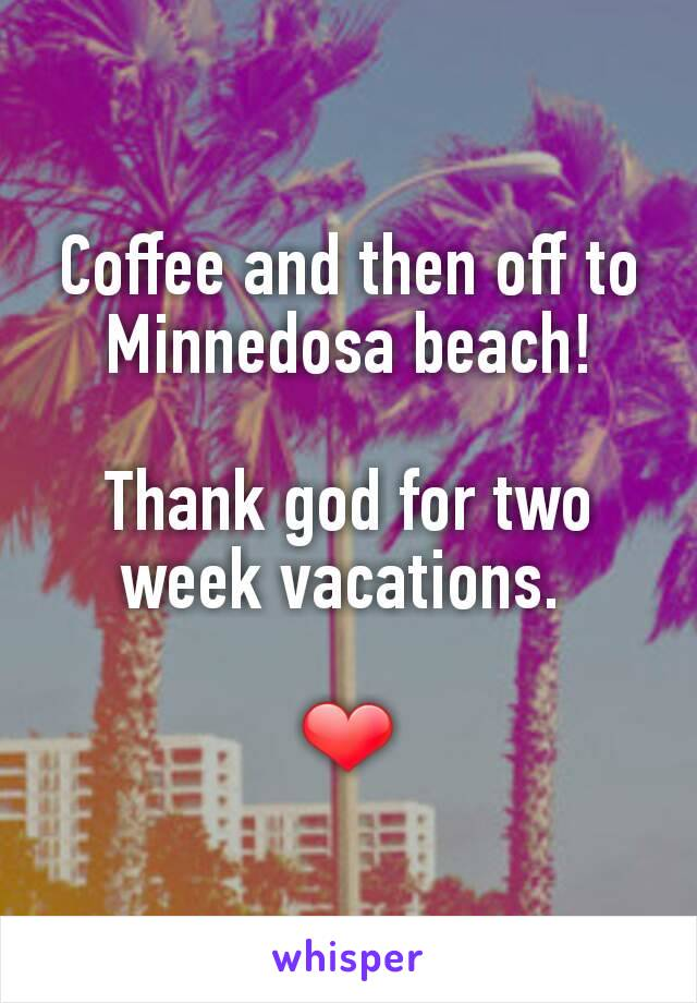 Coffee and then off to Minnedosa beach!  Thank god for two week vacations.   ❤