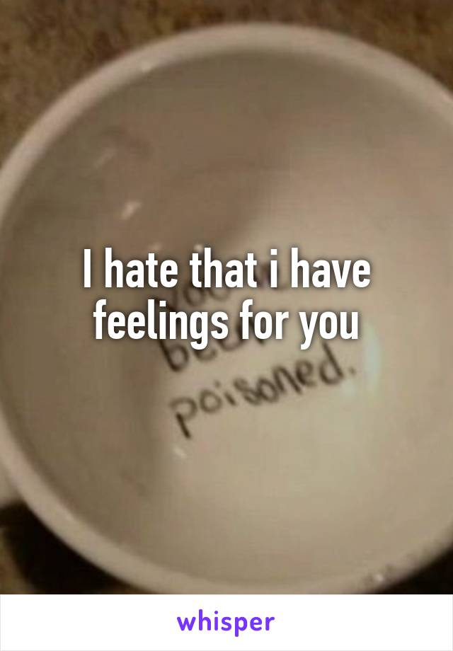 I hate that i have feelings for you