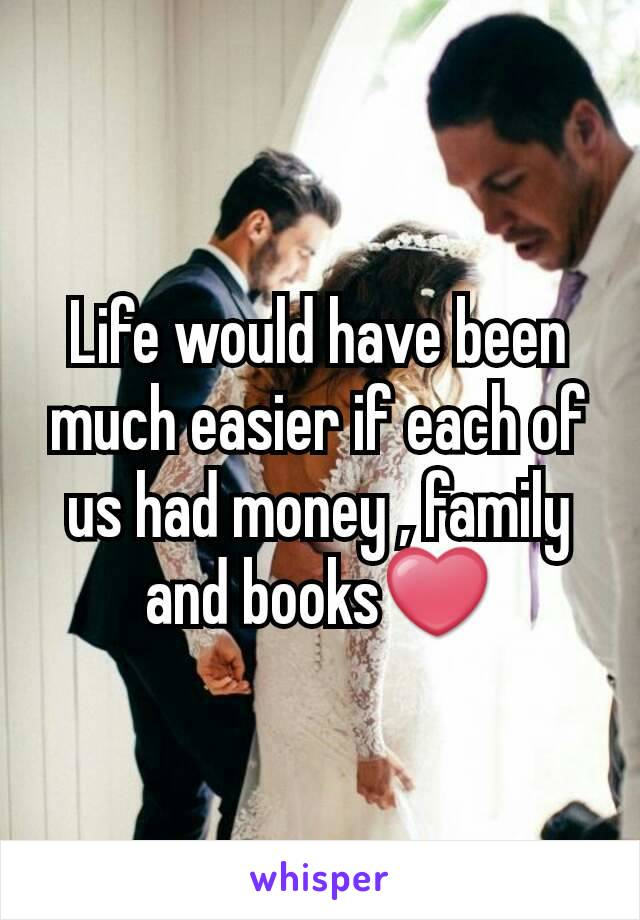 Life would have been much easier if each of us had money , family and books❤