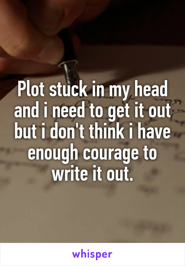 Plot stuck in my head and i need to get it out but i don't think i have enough courage to write it out.