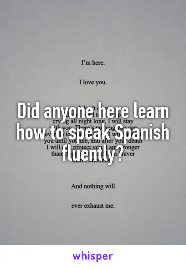 Did anyone here learn how to speak Spanish fluently?