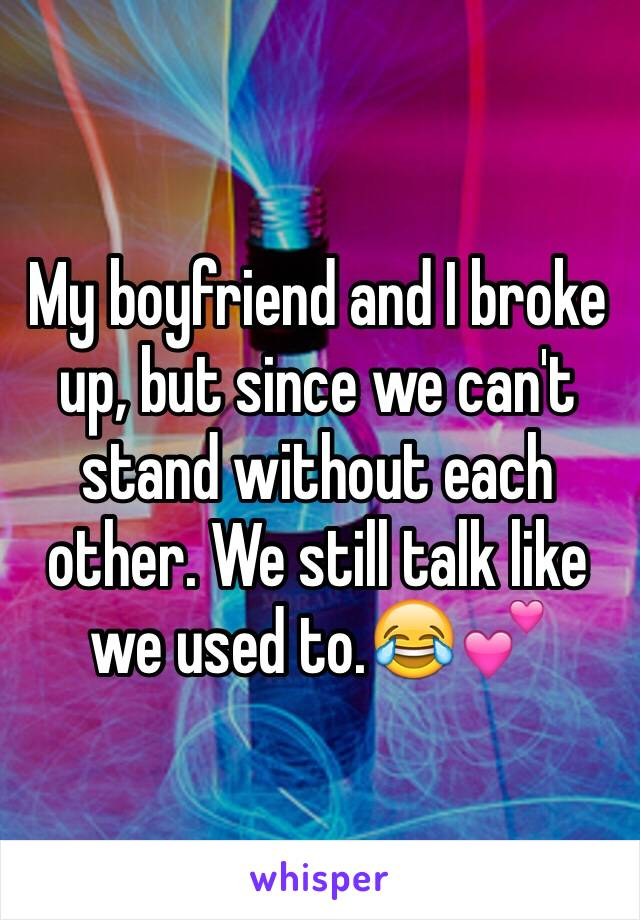 My boyfriend and I broke up, but since we can't stand without each other. We still talk like we used to.😂💕