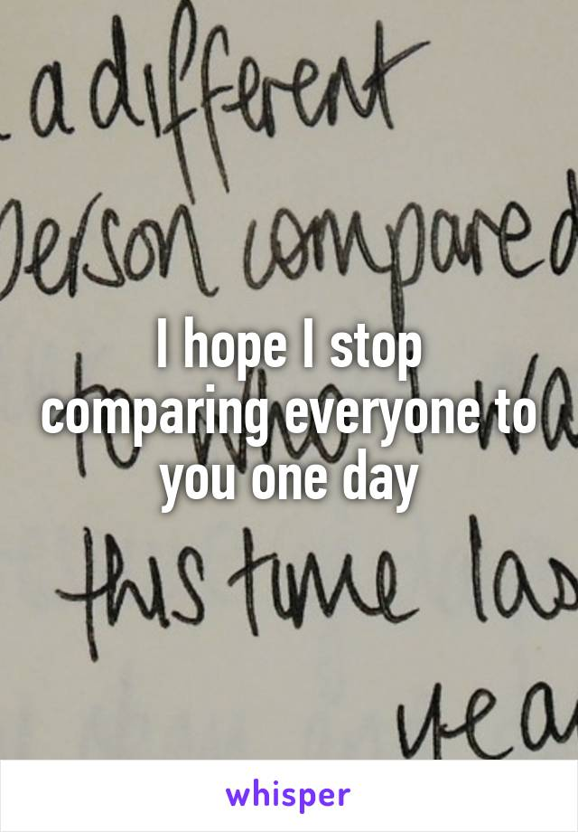 I hope I stop comparing everyone to you one day