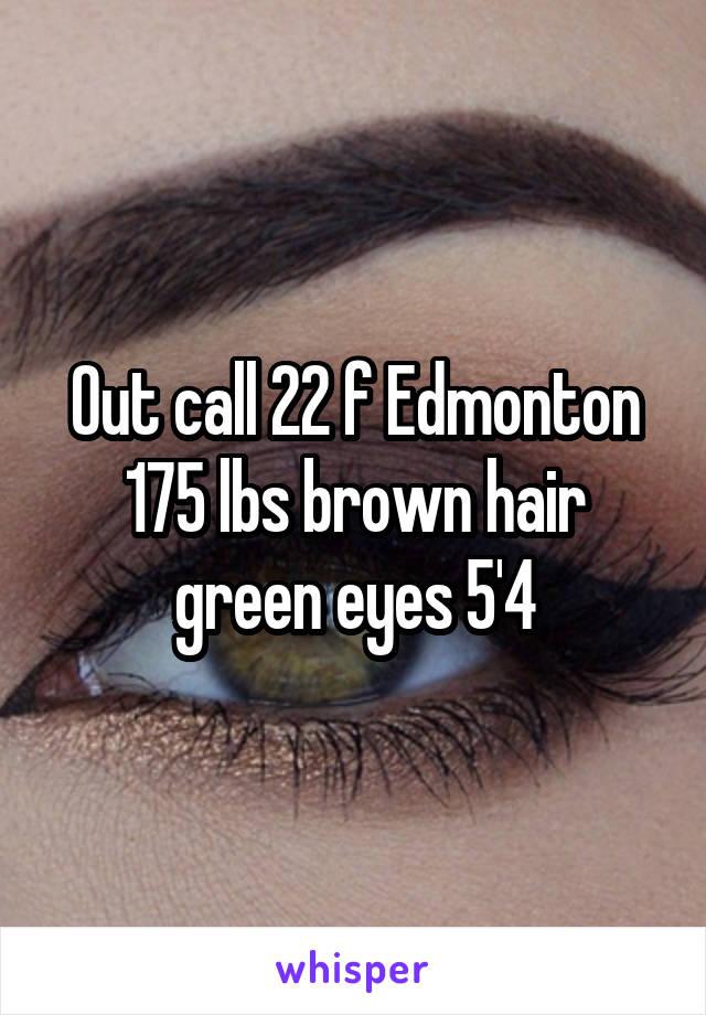 Out call 22 f Edmonton 175 lbs brown hair green eyes 5'4